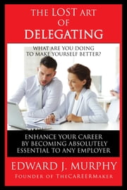 The Lost Art of Delegating: How to Enhance Your Career by Becoming Absolutely Essential to Any Employer ebook by Edward J. Murphy