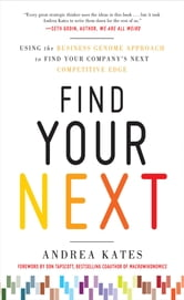 Find Your Next: Using the Business Genome Approach to Find Your Company's Next Competitive Edge ebook by Andrea Kates