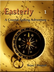 Easterly - Episode 1 - A Coastal Sailing Adventure ebook by Brian L Bennet
