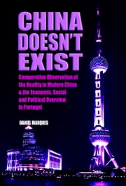 China Doesn't Exist - Comparative Observation of the Reality in Modern China and the Economic, Social and Political Overview in Portugal ebook by Daniel Marques