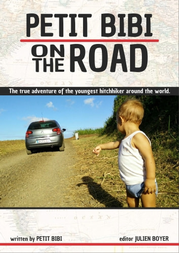 Petit Bibi on the Road - The true adventures of the youngest hitchhiker on his trip around the world. ebook by Petit Bibi