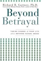 Beyond Betrayal - Taking Charge of Your Life after Boyhood Sexual Abuse ebook by Richard B. Gartner