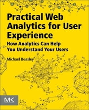 Practical Web Analytics for User Experience - How Analytics Can Help You Understand Your Users ebook by Michael Beasley