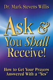 "Ask & You Shall Receive! - How to Get Your Prayers Answered With a ""Yes"" ebook by Mark Stevens Willis"