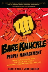 Bare Knuckle People Management - Creating Success with the Team You Have - Winners, Losers, Misfits, and All ebook by Sean O'Neil,John Kulisek