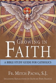 Growing in Faith - A Bible Study Guide for Catholics Including Reflections on Faith by Pope Francis ebook by Mitch Pacwa, S.J.