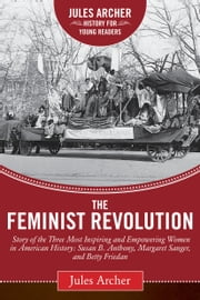 The Feminist Revolution - A Story of the Three Most Inspiring and Empowering Women in American History: Susan B. Anthony, Margaret Sanger, and Betty Friedan ebook by Jules Archer,Naomi Wolf