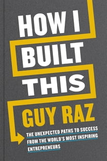 How I Built This - The Unexpected Paths to Success From the World's Most Inspiring Entrepreneurs eBook by Guy Raz