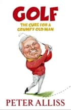 Golf - The Cure for a Grumpy Old Man - It's Never Too Late ebook by Peter Alliss