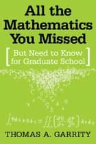 All the Mathematics You Missed - But Need to Know for Graduate School ebook by Thomas A. Garrity, Lori Pedersen