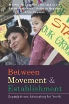 Between Movement and Establishment - Organizations Advocating for Youth ebook by Milbrey W. McLaughlin, W. Richard Scott, Sarah N. Deschenes,...