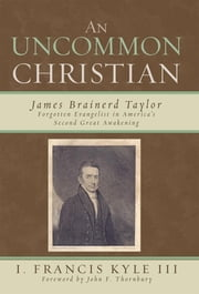 An Uncommon Christian - James Brainerd Taylor, Forgotten Evangelist in America's Second Great Awakening ebook by Francis I. Kyle III,John F. Thornbury
