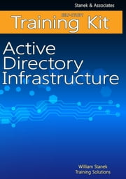 Active Directory Infrastructure Self-Study Training Kit ebook by William Stanek Training Solutions