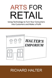 ARTS for Retail - Using Technology to Turn Your Consumers into Customers and Make a Profit ebook by Richard Halter