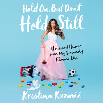 Hold On, But Don't Hold Still - Hope and Humor from My Seriously Flawed Life audiobook by Kristina Kuzmic