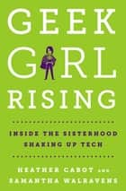 Geek Girl Rising - Inside the Sisterhood Shaking Up Tech ebook by Heather Cabot, Samantha Walravens