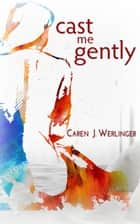 Cast Me Gently ebook by Caren J. Werlinger