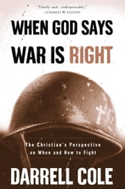 When God Says War Is Right - The Christian#s Perspective on When and How to Fight ebook by Darrell Cole
