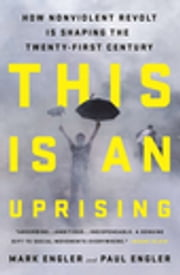 This Is an Uprising - How Nonviolent Revolt Is Shaping the Twenty-First Century ebook by Mark Engler,Paul Engler