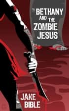 Bethany And The Zombie Jesus: A Novelette With 11 Other Tales of Horror And Grotesquery ebook by Jake Bible