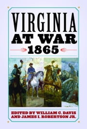 Virginia at War, 1865 ebook by William C. Davis,James I. Robertson Jr.,Chris M. Calkins,Ginette Aley,Jaime Amanda Martinez,Ernest Abel,F. Lawrence McFall Jr.,Kevin M. Levin,Ervin L. Jordan Jr.,John M. McClure