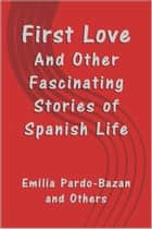 First Love - And Other Fascinating Stories of Spanish Life ebook by Emilia Pardo-Bazan