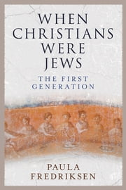 When Christians Were Jews - The First Generation ebook by Paula Fredriksen