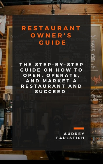 Restaurant Owner's Guide - The Step-by-Step Guide on How to Open, Operate, Market a Restaurant and Succeed ebook by Audrey Faulstich