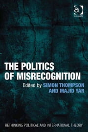 The Politics of Misrecognition ebook by Professor Majid Yar,Dr Simon Thompson,Dr Keith Breen,Dr Dan Bulley,Dr Susan McManus