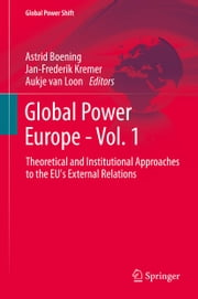 Global Power Europe - Vol. 1 - Theoretical and Institutional Approaches to the EU's External Relations ebook by Astrid Boening,Jan-Frederik Kremer,Aukje van Loon