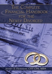 The Complete Financial Handbook for the Newly Divorced ebook by Jeffrey S. Froshman, CFP, CPA, MBA