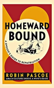 Homeward Bound: A Spouse's Guide to Repatriation ebook by Pascoe, Robin