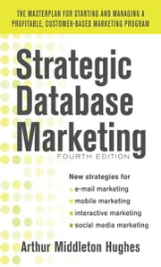 Strategic Database Marketing 4e: The Masterplan for Starting and Managing a Profitable, Customer-Based Marketing Program ebook by Arthur Hughes