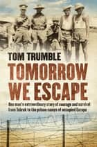 Tomorrow We Escape - One Man's WWII Story of Courage and Survival eBook by Tom Trumble