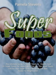 Super Foods: The Ultimate Guide To Super Foods As Health Food Or Super Foods For Health With Tips For The Super Foods List For Your Super Food Diet Which Are Best Foods For Weight Loss! ebook by Pamela Stevens