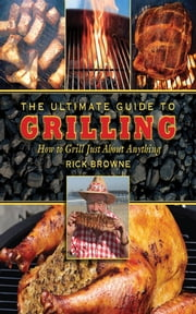 The Ultimate Guide to Grilling - How to Grill Just about Anything ebook by Rick Browne