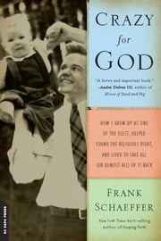 Crazy for God - How I Grew Up as One of the Elect, Helped Found the Religious Right, and Lived to Take All (or Almos ebook by Frank Schaeffer