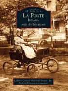 La Porte, Indiana and Its Environs ebook by La Porte County Historical Society, Inc, Archival Preservation Committee
