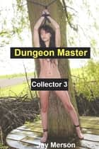 Dungeon Master - Collector 3 (Strong BDSM erotica) ebook by Jay Merson
