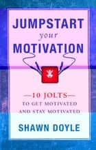 Jumpstart Your Motivation: 10 Jolts to Get Motivated and Stay Motivated ebook by Shawn Doyle