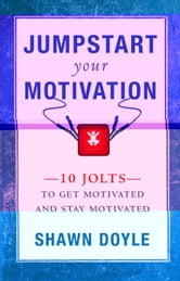Jumpstart Your Motivation: 10 Jolts to Get Motivated and Stay Motivated - 10 Jolts to Get Motivated and Stay Motivated ebook by Shawn Doyle