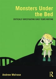Monsters Under the Bed - Critically investigating early years writing ebook by Andrew Melrose