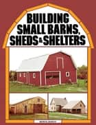 Building Small Barns, Sheds & Shelters ebook by Monte Burch