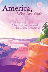 America, Who Are You? - A Story of Adventure and Survival ebook by Anima Armstrong