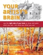 Your Artist's Brain - Use the right side of your brain to draw and paint what you see - not what you think you see ebook by Carl Purcell