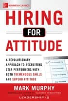 Hiring for Attitude: A Revolutionary Approach to Recruiting and Selecting People with Both Tremendous Skills and Superb Attitude ebook by Mark Murphy