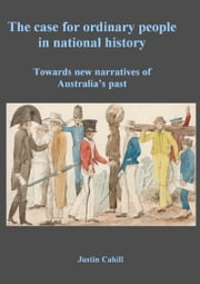 The Case For Ordinary People In National History: Towards New Narratives Of Australia's Past ebook by Justin Cahill