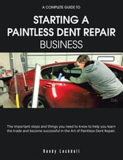 A Complete Guide to Starting a Paintless Dent Repair Business ebook by Randy Lockdall