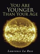 You Are Younger Than Your Age ebook by Lawrence La Rose