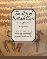 The Life of William Carey, Shoemaker & Missionary ebook by Smith, George